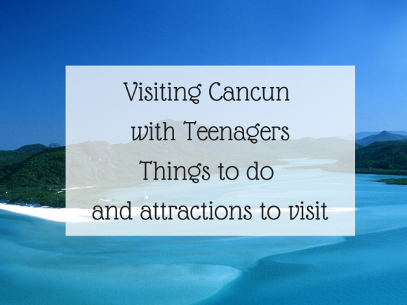 Visiting Cancun with Teenagers