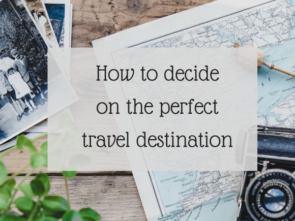 How to decide on the perfect travel destination