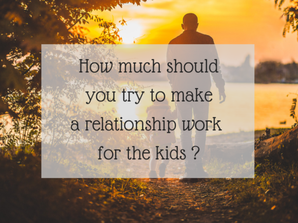 How much should you try and make a relationship work for the kids