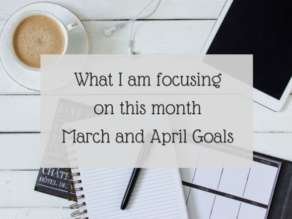 What I am focusing on this month - March and April goals