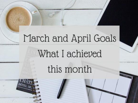 March and April Goals - What I achieved this month