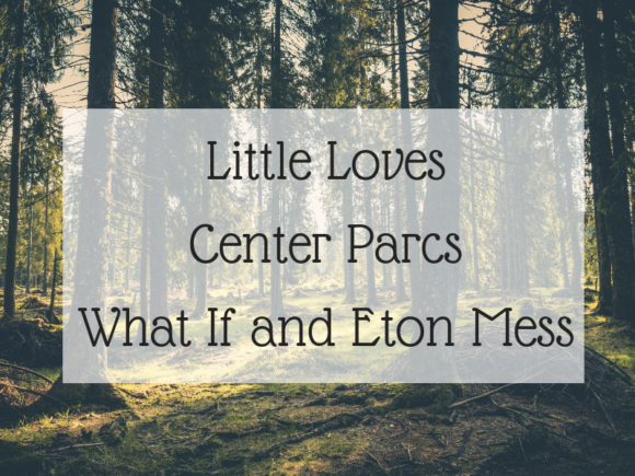Little Loves - Center Parcs, What If and Eton Mess
